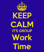 KEEP CALM IT'S GROUP Work Time