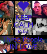 KEEP CALM It's Just  Three People  IN LOVE