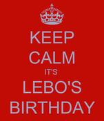 KEEP CALM IT'S  LEBO'S BIRTHDAY