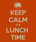 KEEP CALM IT'S LUNCH  TIME