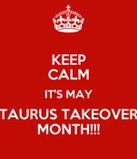 KEEP CALM IT'S MAY TAURUS TAKEOVER MONTH!!!