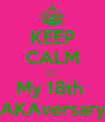 KEEP CALM It's  My 18th  AKAversary