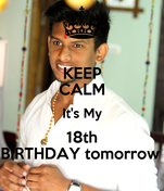 KEEP CALM It's My 18th BIRTHDAY tomorrow
