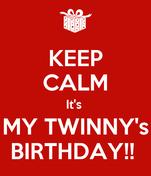 KEEP CALM It's  MY TWINNY's BIRTHDAY!!