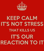 KEEP CALM IT'S NOT STRESS THAT KILLS US IT'S OUR REACTION TO IT