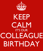 KEEP CALM IT'S OUR COLLEAGUE BIRTHDAY