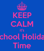 KEEP CALM it's School Holiday Time