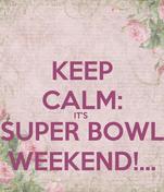 KEEP CALM: IT'S  SUPER BOWL WEEKEND!...