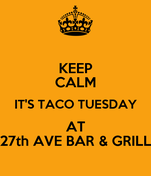 KEEP CALM IT'S TACO TUESDAY AT 27th AVE BAR & GRILL