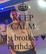 KEEP CALM Its My brother ♥ birthday