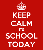 KEEP CALM ITS SCHOOL TODAY