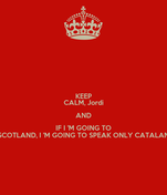 KEEP CALM, Jordi AND IF I 'M GOING TO SCOTLAND, I 'M GOING TO SPEAK ONLY CATALAN
