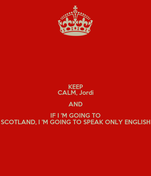 KEEP CALM, Jordi AND IF I 'M GOING TO SCOTLAND, I 'M GOING TO SPEAK ONLY ENGLISH