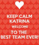 KEEP CALM KATRINA  WELCOME TO THE  BEST TEAM EVER!