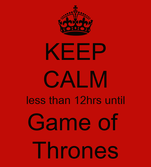 KEEP CALM less than 12hrs until Game of  Thrones
