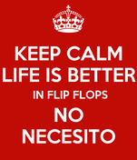 KEEP CALM LIFE IS BETTER  IN FLIP FLOPS NO NECESITO