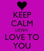 KEEP CALM LISTEN  LOVE TO YOU