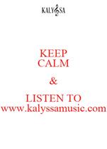 KEEP CALM & LISTEN TO www.kalyssamusic.com