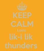 KEEP CALM Loins  lik-i lik  thunders