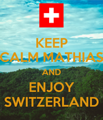 KEEP CALM MATHIAS AND ENJOY SWITZERLAND