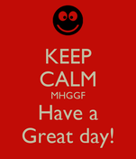 KEEP CALM MHGGF Have a Great day!