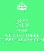 KEEP CALM MIAMI WILL GO THERE TUBELLAKASA.COM