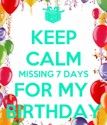 KEEP CALM MISSING 7 DAYS FOR MY  BIRTHDAY