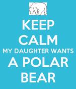 KEEP CALM MY DAUGHTER WANTS A POLAR BEAR