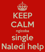 KEEP CALM ngizoba single Naledi help