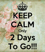 KEEP CALM Only 2 Days To Go!!!
