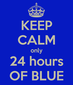 KEEP CALM only 24 hours OF BLUE