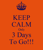 KEEP CALM Only 3 Days To Go!!!