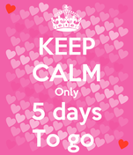 KEEP CALM Only 5 days To go
