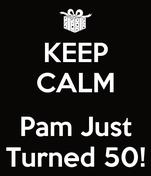 KEEP CALM  Pam Just Turned 50!