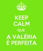 KEEP CALM QUE  A VALÉRIA É PERFEITA