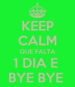 KEEP CALM QUE FALTA 1 DIA E  BYE BYE