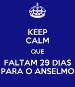KEEP CALM QUE FALTAM 29 DIAS PARA O ANSELMO