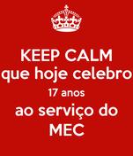 KEEP CALM que hoje celebro 17 anos ao serviço do MEC