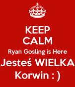 KEEP CALM Ryan Gosling is Here Jesteś WIELKA Korwin : )