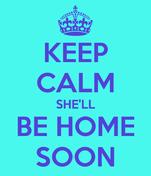 KEEP CALM SHE'LL BE HOME SOON