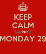 KEEP CALM SURPRISE MONDAY 29