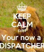 KEEP CALM SVET Your now a  DISPATCHER