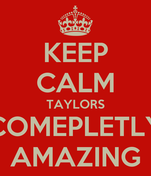 KEEP CALM TAYLORS COMEPLETLY AMAZING