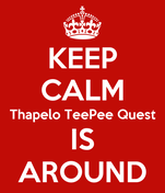 KEEP CALM Thapelo TeePee Quest IS AROUND