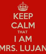 KEEP CALM THAT  I AM MRS. LUJAN