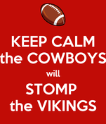 KEEP CALM the COWBOYS will STOMP  the VIKINGS