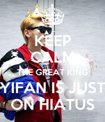 KEEP CALM THE GREAT KING YIFAN IS JUST ON HIATUS