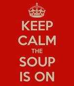 KEEP CALM THE SOUP IS ON