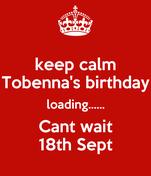 keep calm Tobenna's birthday loading...... Cant wait 18th Sept