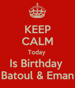 KEEP CALM Today  Is Birthday  Batoul & Eman